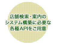 店舗検索・案内のシステム構築に必要な各種APIをご用意