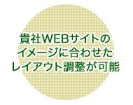 貴社WEBサイトのイメージに合わせたレイアウト調整が可能
